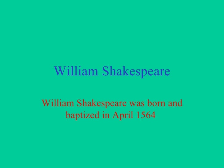 William Shakespeare William Shakespeare was born and baptized in April 1564