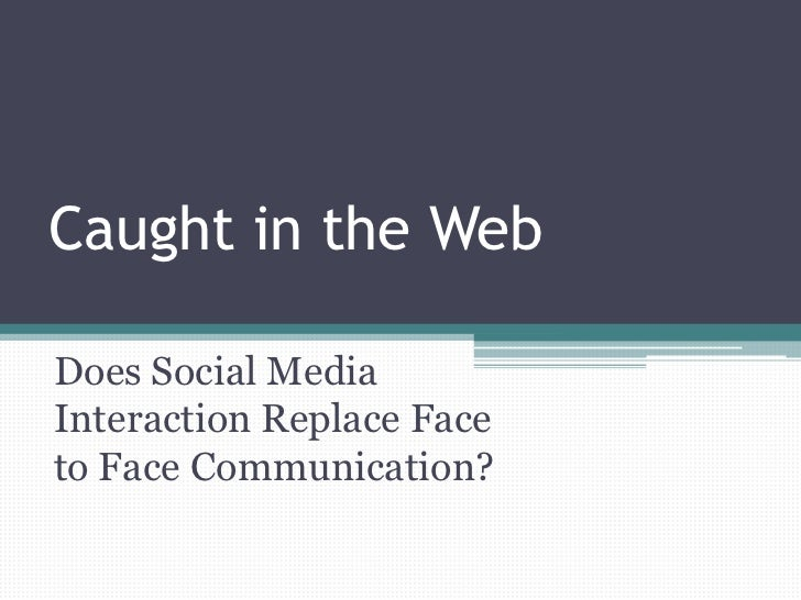 Caught in the WebDoes Social MediaInteraction Replace Faceto Face Communication?