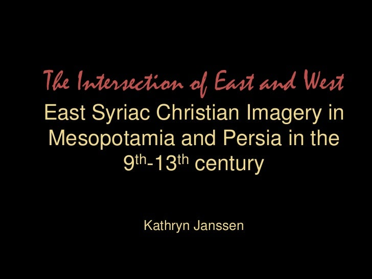 The Intersection of East and WestEast Syriac Christian Imagery in Mesopotamia and Persia in the 9th-13th centuryKathryn Ja...