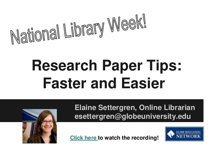Research Paper Tips: Faster and Easier      Elaine Settergren, Online Librarian      esettergren@globeuniversity.edu     C...