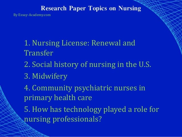 nursing topics for research paper Nursing students can focus on the kinds of work that inspire them tags: nursing education,nursing paper topics,paper topics,research papers.