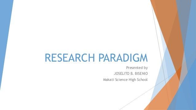 RESEARCH PARADIGM Presented by JOSELITO B. BISENIO Makati Science High School