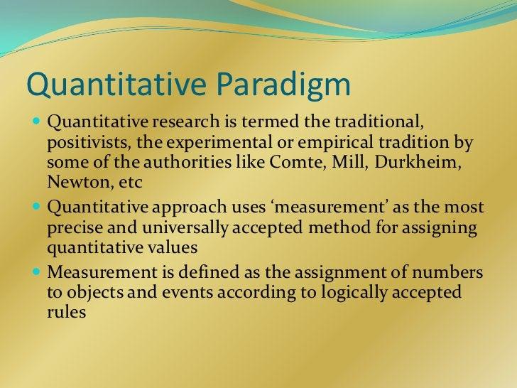 Quantitative Paradigm Quantitative research is termed the traditional,  positivists, the experimental or empirical tradit...