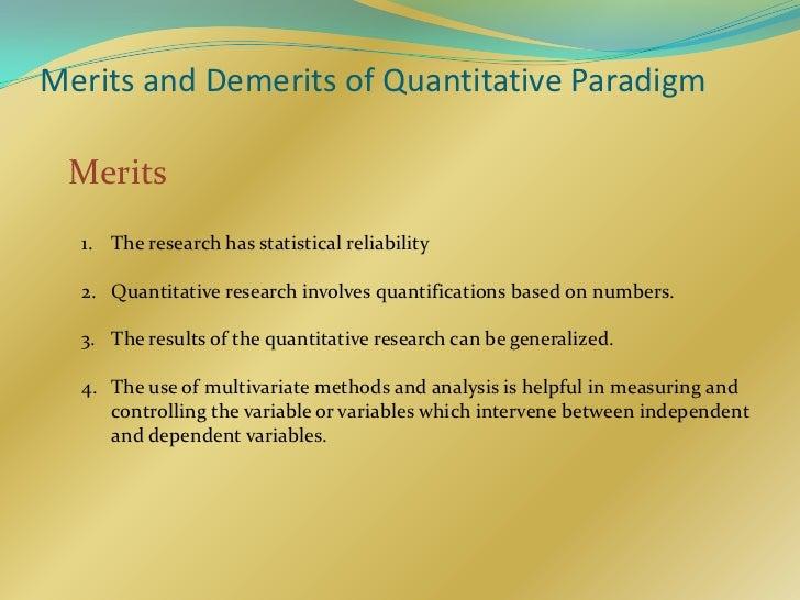 Merits and Demerits of Quantitative Paradigm Merits  1. The research has statistical reliability  2. Quantitative research...