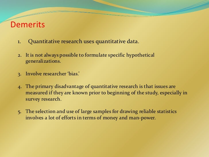 Demerits 1.   Quantitative research uses quantitative data. 2. It is not always possible to formulate specific hypothetica...