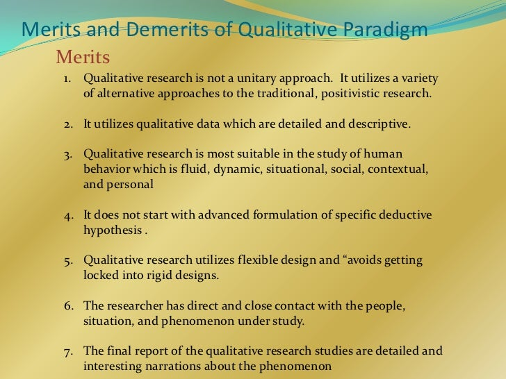 Merits and Demerits of Qualitative Paradigm   Merits    1. Qualitative research is not a unitary approach. It utilizes a v...
