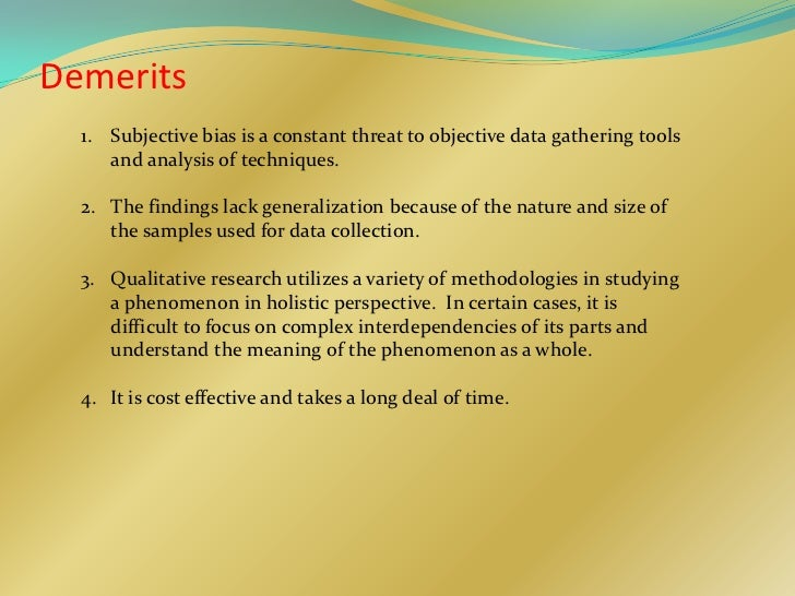 Demerits  1. Subjective bias is a constant threat to objective data gathering tools     and analysis of techniques.  2. Th...