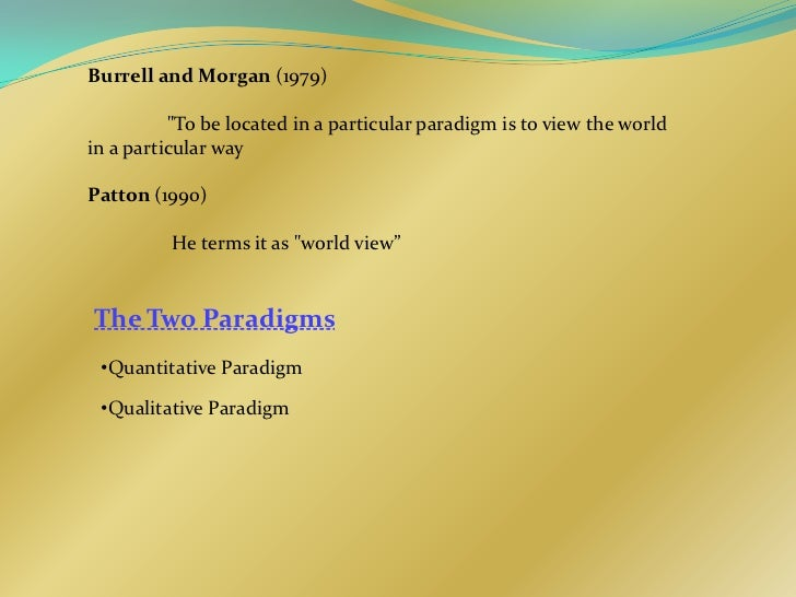 """Burrell and Morgan (1979)          """"To be located in a particular paradigm is to view the worldin a particular wayPatton (..."""