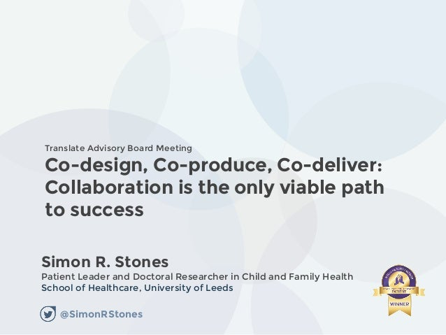 Co-design, Co-produce, Co-deliver: Collaboration is the only viable path to success Simon R. Stones Patient Leader and Doc...