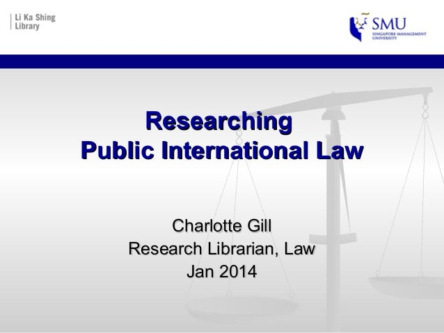 Researching Public International Law Charlotte Gill Research Librarian, Law Jan 2014