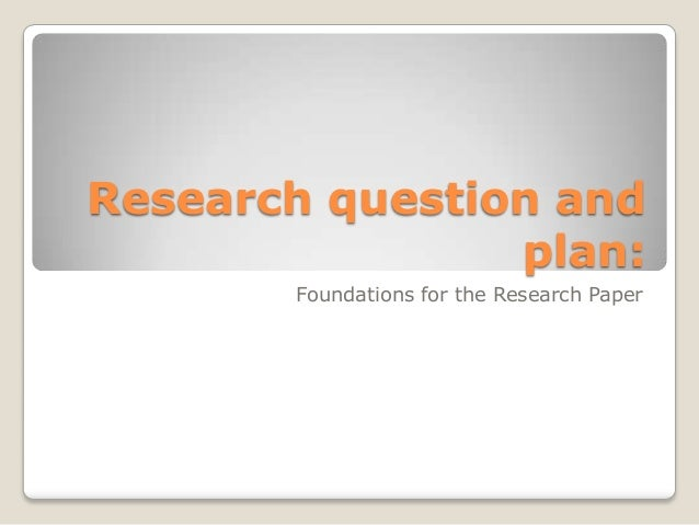 Research question and                plan:       Foundations for the Research Paper
