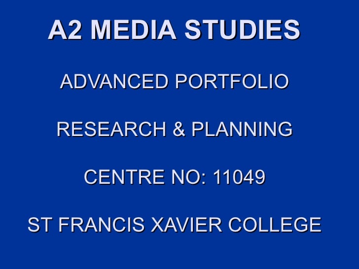 A2 MEDIA STUDIES  ADVANCED PORTFOLIO  RESEARCH & PLANNING    CENTRE NO: 11049ST FRANCIS XAVIER COLLEGE