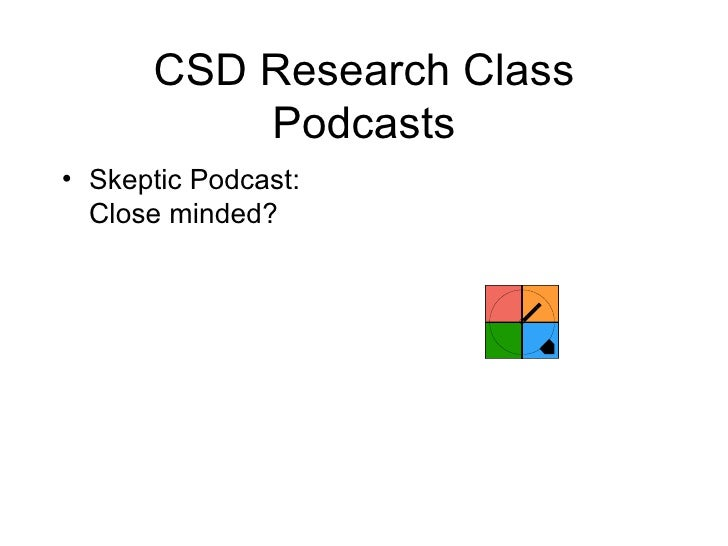CSD Research Class Podcasts <ul><li>Skeptic Podcast: Close minded? </li></ul>