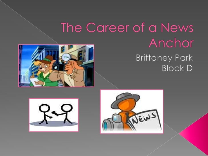 The Career of a News Anchor<br />Brittaney Park<br />Block D<br />