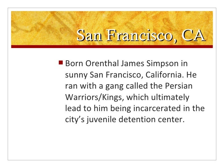 orenthal james simpson 2 essay Read this essay on trial of ojsimpson brown-simpson's husband orenthal james simpson became the object of law enforcement's suspicion and was charged with.
