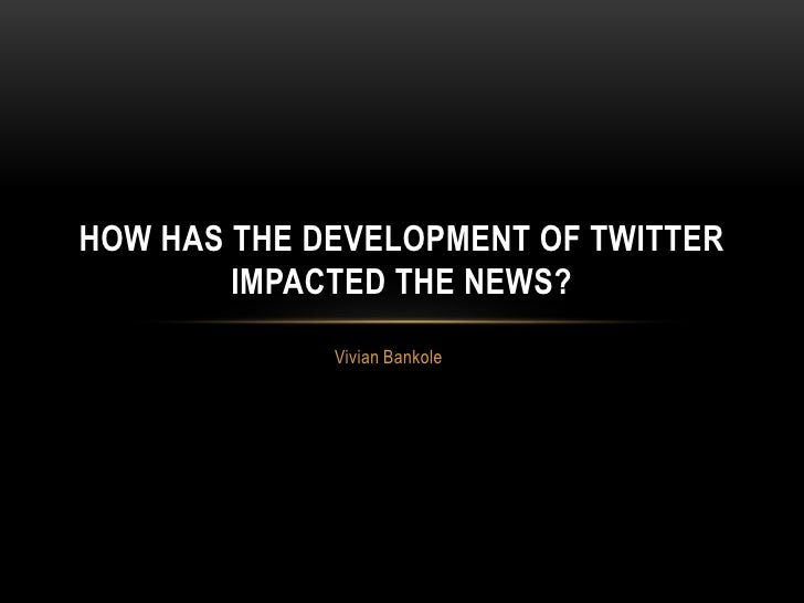 HOW HAS THE DEVELOPMENT OF TWITTER        IMPACTED THE NEWS?             Vivian Bankole