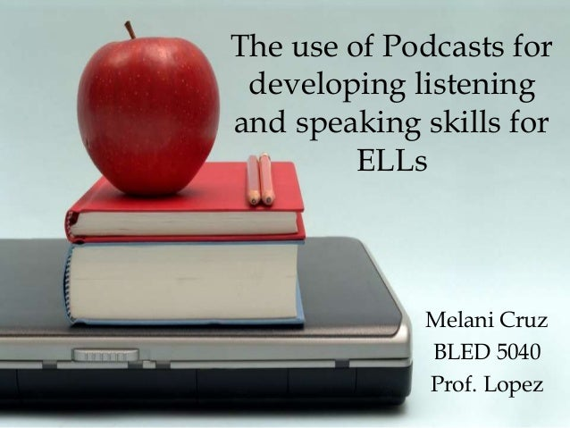 The use of Podcasts for developing listening and speaking skills for ELLs Melani Cruz BLED 5040 Prof. Lopez
