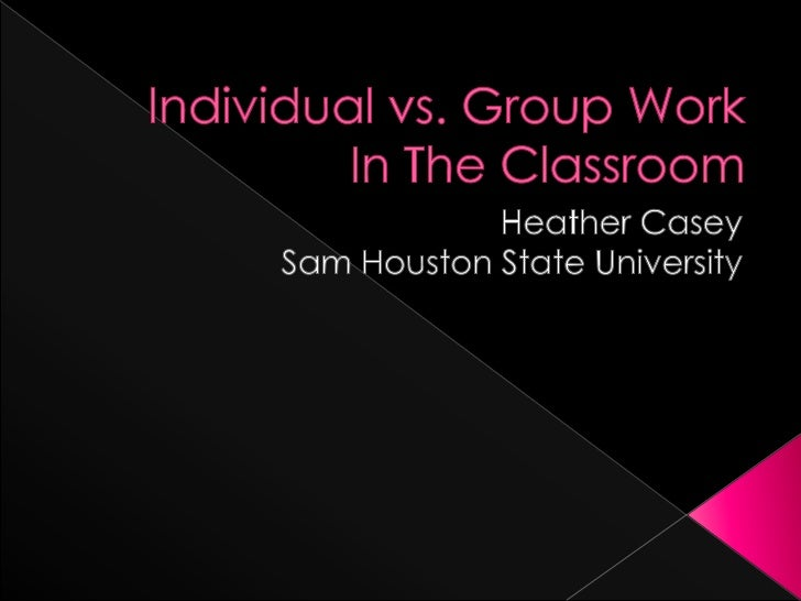 Individual vs. Group Work In The Classroom  <br />Heather Casey <br />Sam Houston State University <br />