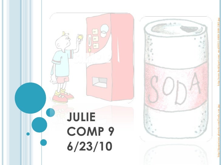 JULIE COMP 9 6/23/10 http://daepscience.pbworks.com/f/soda_can.jpg http://www.foodclipart.com/_small/0511-0809-1009-1365.jpg