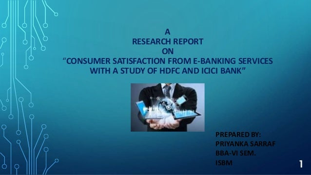 """A RESEARCH REPORT ON """"CONSUMER SATISFACTION FROM E-BANKING SERVICES WITH A STUDY OF HDFC AND ICICI BANK"""" PREPARED BY: PRIY..."""