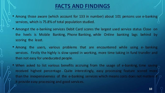 FACTS AND FINDINGS • Among those aware (which account for 133 in number) about 101 persons use e-banking services, which i...