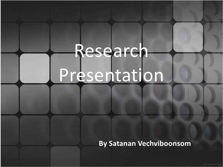 ResearchPresentation<br />By SatananVechviboonsom<br />