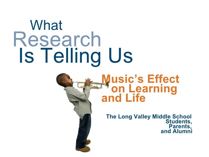 What   Research     Is Telling Us Music's Effect on Learning  and Life The Long Valley Middle School   Students,   Parents...
