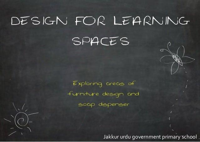 DESIGN FOR LEARNINGSPACESExploring areas offurniture design andsoap dispenserJakkur urdu government primary school