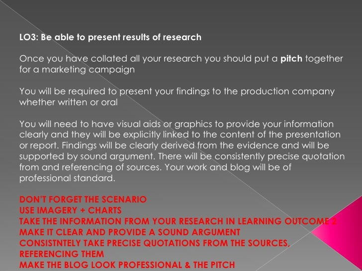 LO3: Be able to present results of researchOnce you have collated all your research you should put a pitch togetherfor a m...