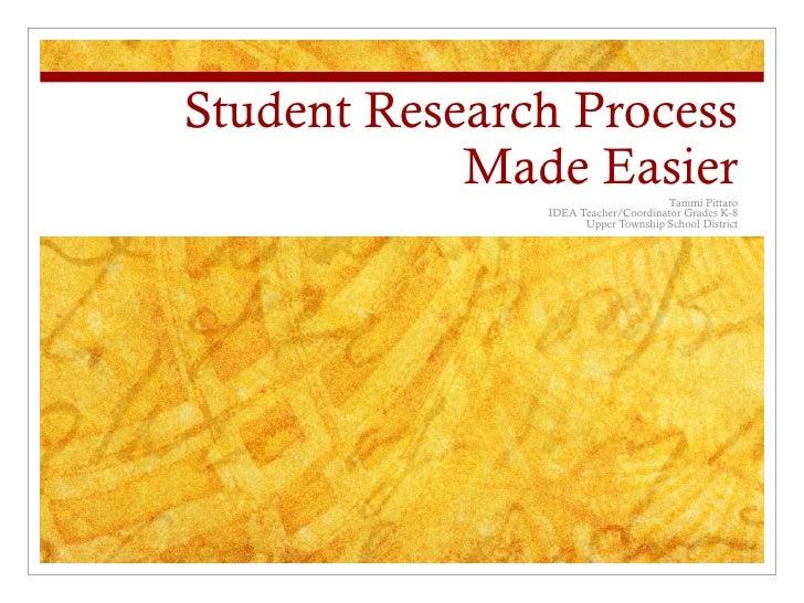 Student Research Process            Made Easier             Tammi Pittaro               IDEA Teacher/Coordinator Grades K-...