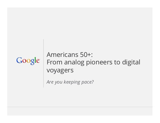 Google Confidential and Proprietary 1Google Confidential and Proprietary 1Americans 50+:From analog pioneers to digitalvoyag...