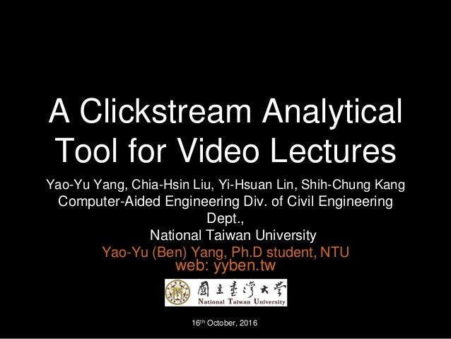 A Clickstream Analytical Tool for Video Lectures Yao-Yu Yang, Chia-Hsin Liu, Yi-Hsuan Lin, Shih-Chung Kang Computer-Aided ...
