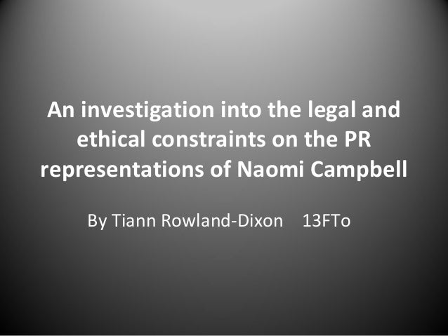 An investigation into the legal and ethical constraints on the PR representations of Naomi Campbell By Tiann Rowland-Dixon...