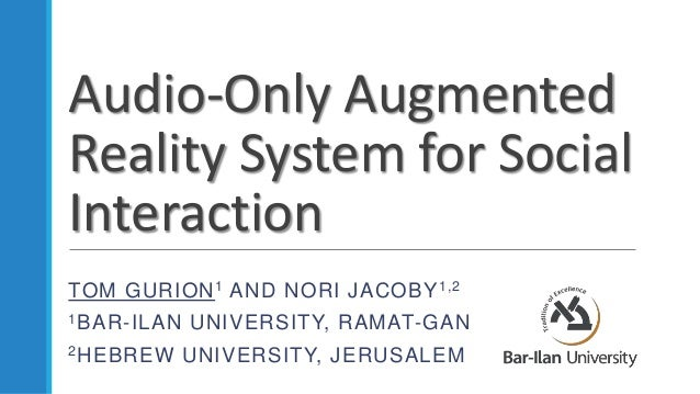 Audio-Only Augmented Reality System for Social Interaction TOM GURION1 AND NORI JACOBY1,2 1BAR-ILAN UNIVERSITY, RAMAT-GAN ...