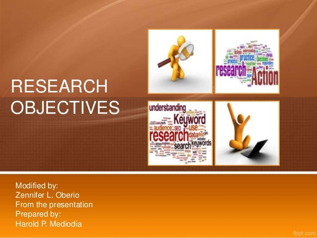 RESEARCH OBJECTIVES Modified by: Zennifer L. Oberio From the presentation Prepared by: Harold P. Mediodia