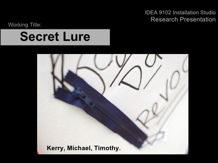 Secret Lure   Kerry, Michael, Timothy. Working Title: IDEA 9102 Installation Studio Research Presentation