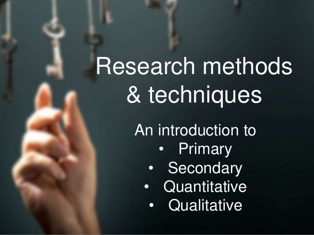 Research methods & techniques An introduction to • Primary • Secondary • Quantitative • Qualitative