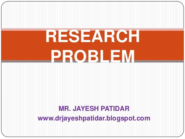 MR. JAYESH PATIDARwww.drjayeshpatidar.blogspot.comRESEARCHPROBLEM