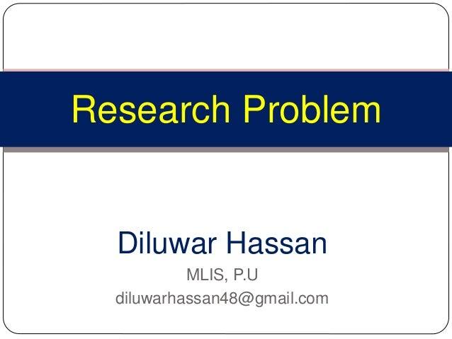 Diluwar Hassan MLIS, P.U diluwarhassan48@gmail.com Research Problem