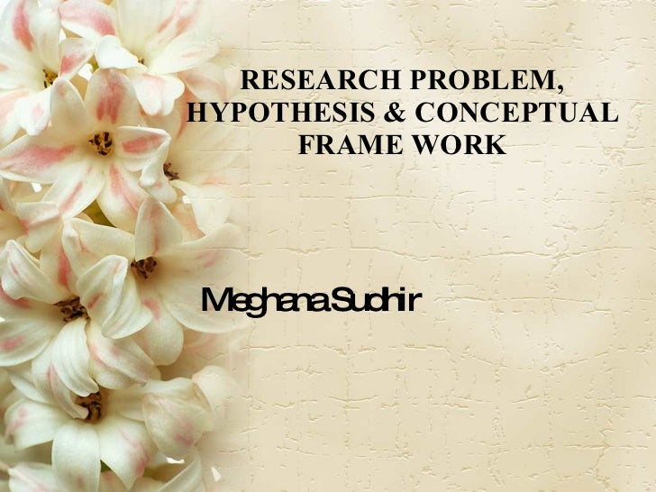 RESEARCH PROBLEM, HYPOTHESIS & CONCEPTUAL FRAME WORK Meghana Sudhir