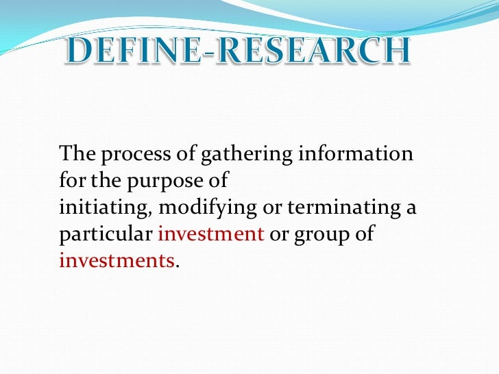 The process of gathering informationfor the purpose ofinitiating, modifying or terminating aparticular investment or group...