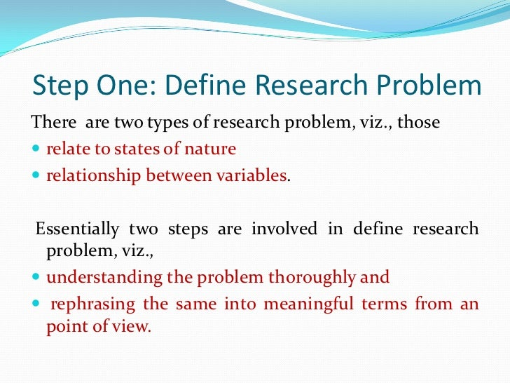 Step One: Define Research ProblemThere are two types of research problem, viz., those relate to states of nature relatio...