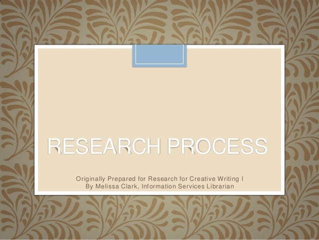 RESEARCH PROCESS Originally Prepared for Research for Creative Writing I By Melissa Clark, Information Services Librarian