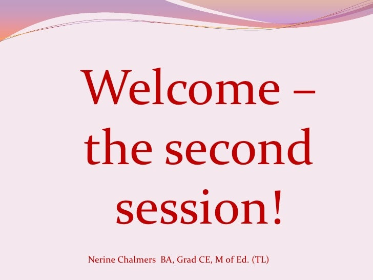 Welcome – the second session!<br />Nerine Chalmers  BA, Grad CE, M of Ed. (TL) <br />