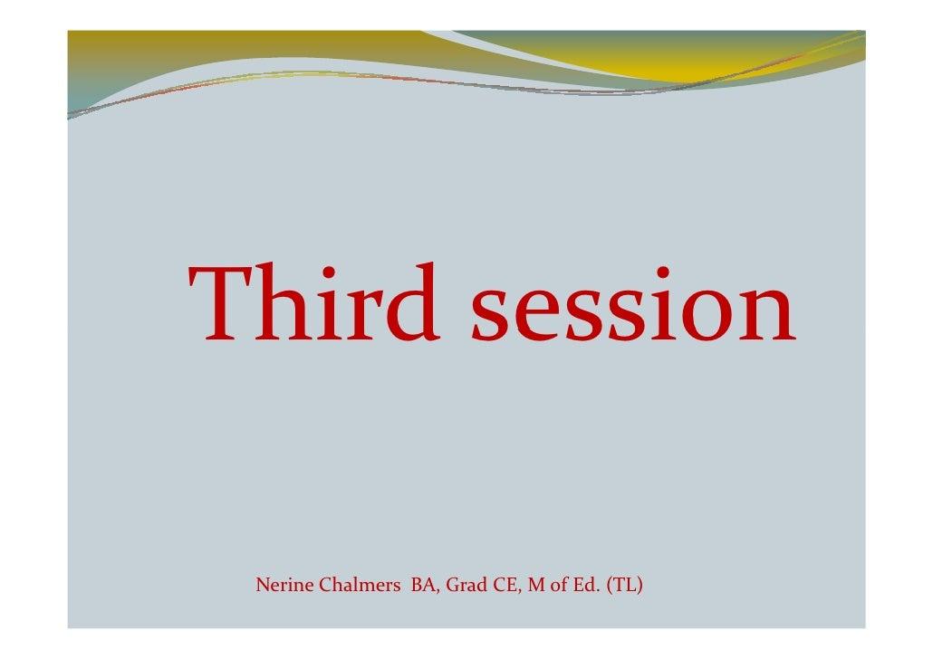 Third session   Nerine Chalmers BA, Grad CE, M of Ed. (TL)