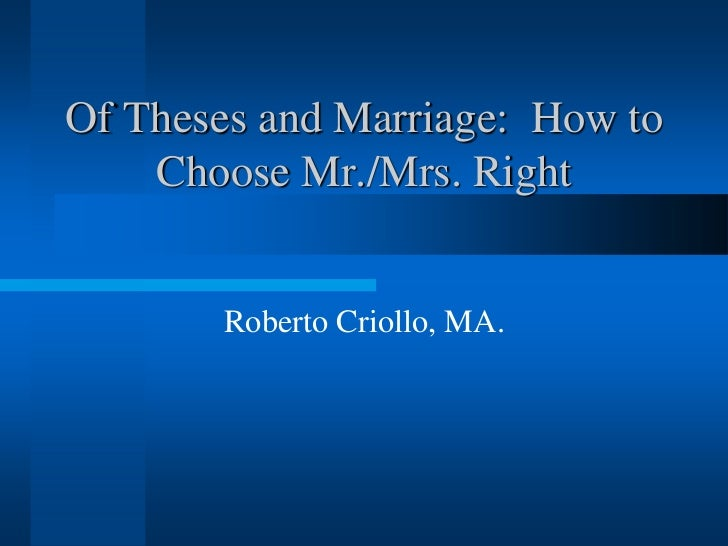 Of Theses and Marriage: How to    Choose Mr./Mrs. Right       Roberto Criollo, MA.