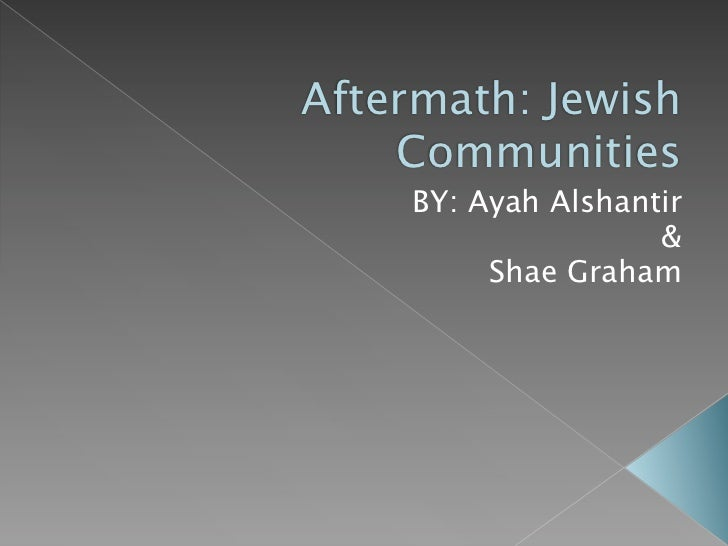 Aftermath: Jewish    Communities    BY: Ayah Alshantir                    &         Shae Graham