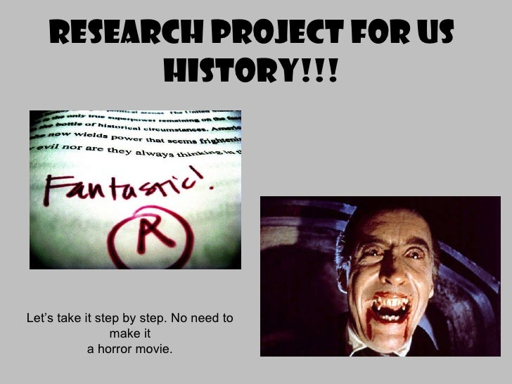 Research Project for US History!!! Let's take it step by step. No need to make it a horror movie.