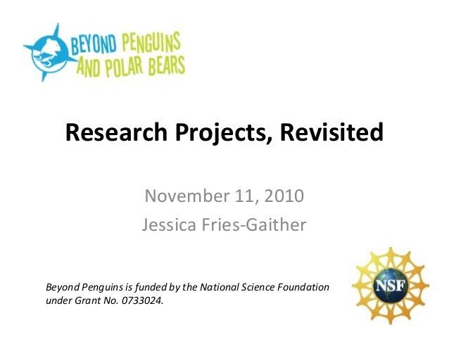 Research Projects, Revisited November 11, 2010 Jessica Fries-Gaither Beyond Penguins is funded by the National Science Fou...
