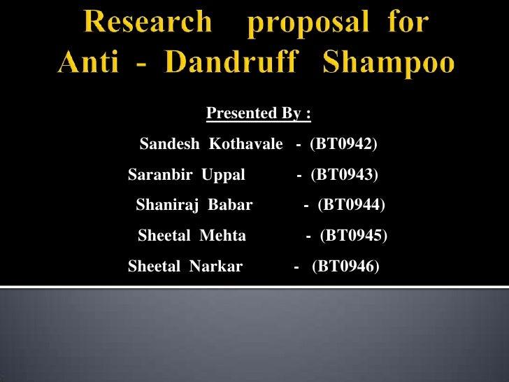 Research    proposal  forAnti  -  Dandruff   Shampoo<br />Presented By :<br />SandeshKothavale   -  (BT0942)<br />Saranbir...